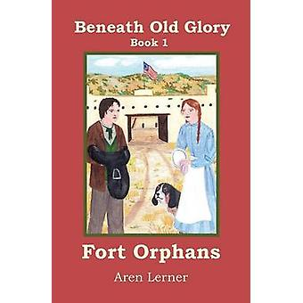 Fort Orphans Beneath Old Glory Book 1 by Lerner & Aren
