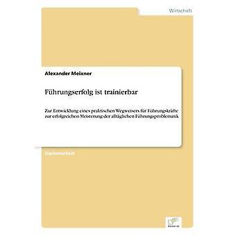 Fhrungserfolg ist trainierbarZur Entwicklung eines praktischen Wegweisers fr Fhrungskrfte zur erfolgreichen Meisterung der alltglichen Fhrungsproblematik by Meixner & Alexander