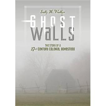 Ghost Walls - The Story of a 17th-Century Colonial Homestead by Sally