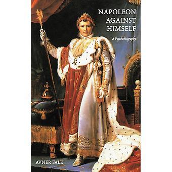 Napoleon Against Himself  A Psychobiography by Avner Falk