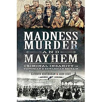 Madness, Murder and Mayhem:a Criminal Insanity in Victorian and Edwardian Britain