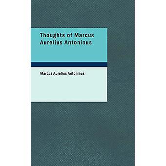Thoughts of Marcus Aurelius Antoninus by Marcus Aurelius Antoninus -