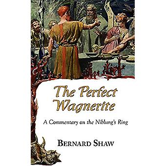 The Perfect Wagnerite - A Commentary on the Niblung's Ring by Bernard
