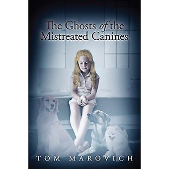 The Ghosts of the Mistreated Canines by Tom Marovich - 9781634171601