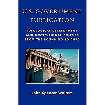 U. S. Government Publication: Ideological Development and Institutional Politics from the Founding To 1970