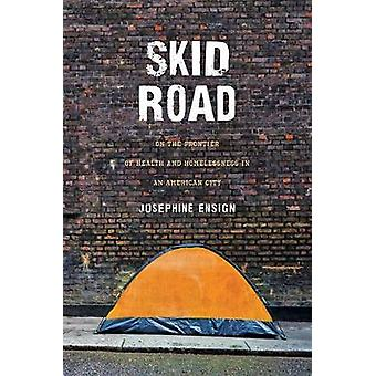 Skid Road - On the Frontier of Health and Homelessness in an American City