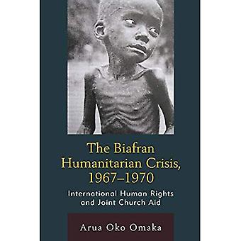 The Biafran Humanitarian Crisis, 1967-1970: International Human Rights and Joint Church Aid (Law,� Culture, and the Humanities Series)