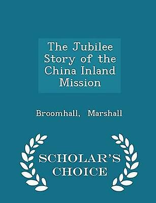 The Jubilee Story of the China Inland Mission  Scholars Choice Edition by Marshall & Broomhall