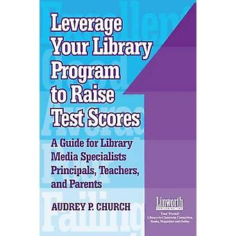 Leverage Your Library Program to Raise Test Scores A Guide for Library Media Specialists Principals Teachers and Parents by Church & Audrey