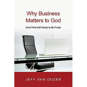Why Business Matters to God - And What Still Needs to Be Fixed by Jeff