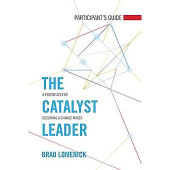 The Catalyst Leader Participant's Guide - 8 Essentials for Becoming a