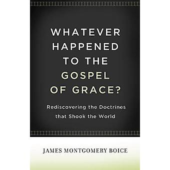 Whatever Happened to the Gospel of Grace? - Rediscovering the Doctrine