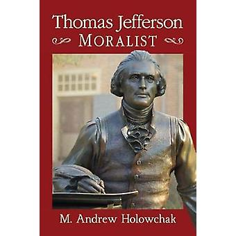 Thomas Jefferson - Moralist by Mark Andrew Holowchak - 9781476669243