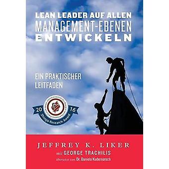 Lean Leader auf allen ManagementEbenen entwickeln Ein praktischer Leitfaden by Liker & Jeffrey