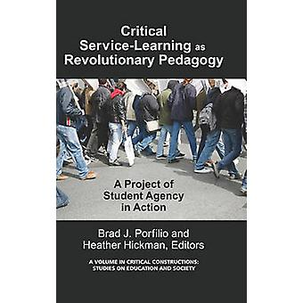 CriticalService Learning as a Revolutionary Pedagogy An International Project of Student Agency in Action Hc by Porfilio & Brad J.