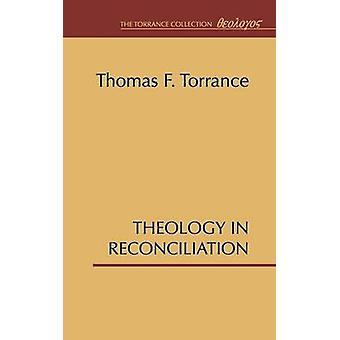 Theology in Reconciliation Essays Towards Evangelical and Catholic Unity in East and West by Torrance & Thomas F.