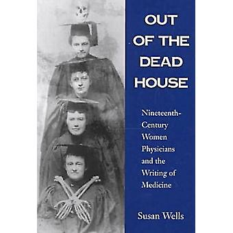 Out of the Dead House NineteenthCentury Women Physicians and the Writing of Medicine by Wells & Susan