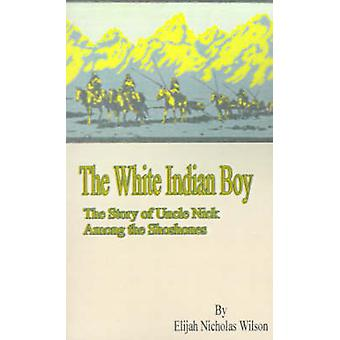 The White Indian Boy The Story of Uncle Nick Among the Shoshones de Driggs et Howard R.