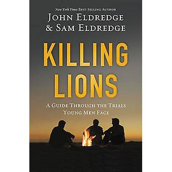 Killing Lions A Guide Through the Trials Young Men Face by Eldredge & John
