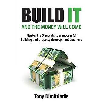 Build it and the money will come The 5 secrets to a successful building and property development business by Dimitriadis & Tony