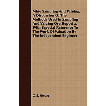 Mine Sampling And Valuing A Discussion Of The Methods Used In Sampling And Valuing Ore Deposits With Especial Reference To The Work Of Valuation By The Independent Engineer by Herzig & C. S.