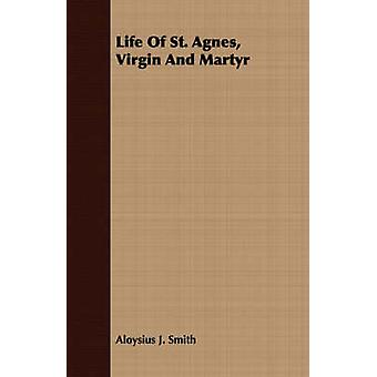 Life Of St. Agnes Virgin And Martyr by Smith & Aloysius J.