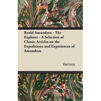 Roald Amundsen  The Explorer  A Selection of Classic Articles on the Expeditions and Experiences of Amundsen by Various