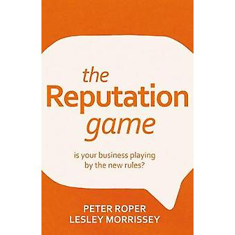 The Reputation Game  Is Your Business Playing by the New Rules by Roper & Peter