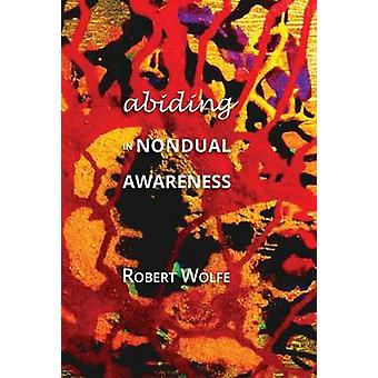 Abiding in Nondual Awareness Exploring the Further Implications of Living Nonduality by Wolfe & Robert
