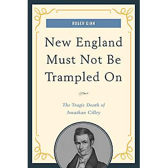 New England Must Not Be Trampled On The Tragic Death of Jonathan Cilley by Ginn