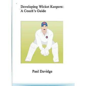 Developing Wicket Keepers A Coachs Guide by Davidge & Paul