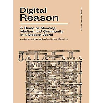 Digital Reason - A Guide to Meaning - Medium and Community in a Modern