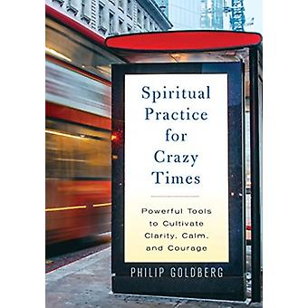 Spiritual Practice for Crazy Times  Powerful Tools to Cultivate Calm Clarity and Courage by Philip Goldberg