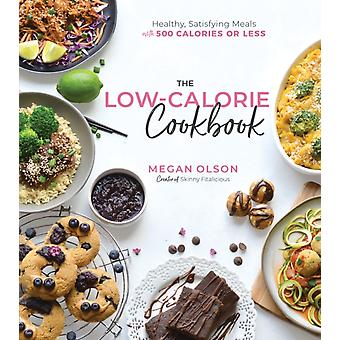 The Low Calorie Cookbook  Healthy Satisfying Meals with 500 Calories or Less by Megan Olson