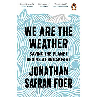 We are the Weather  Saving the Planet Begins at Breakfast by Jonathan Safran Foer