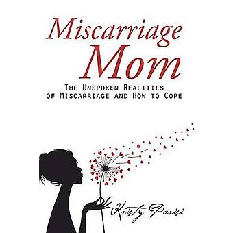 Miscarriage Mom - The Unspoken Realities of Miscarriage and How to Cop
