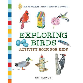 Exploring Birds Activity Book for Kids  50 Creative Projects to Inspire Curiosity amp Discovery by Kristine Rivers