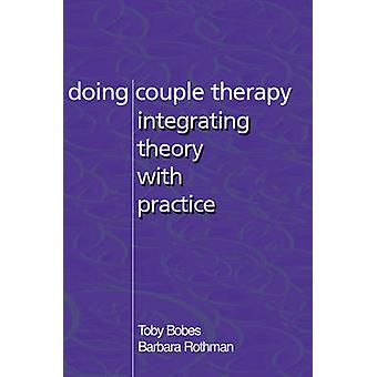 Doing Couple Therapy - Integrating Theory with Practice by Toby Bobes