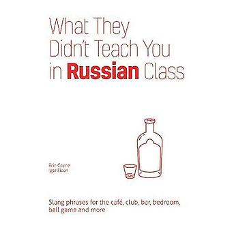 What They Didn't Teach You� in Russian Class: Slang Phrases for the Cafe, Club, Bar, Bedroom, Ball Game and More