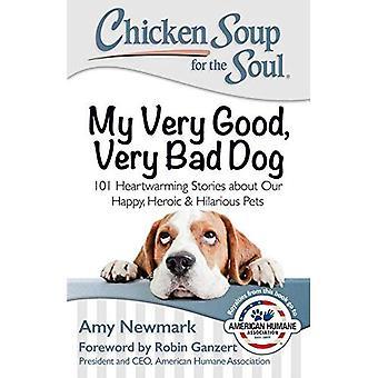 Chicken Soup for the Soul: My Very Good, Very Bad Dog: 101 Heartwarming Stories about Our Happy, Heroic & Hilarious...