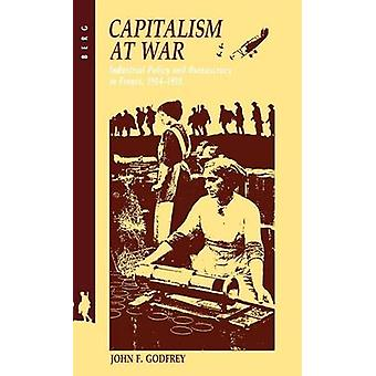Capitalism at War Industrial Policy and Bureaucracy in France 19141918 by John & F. Godfrey