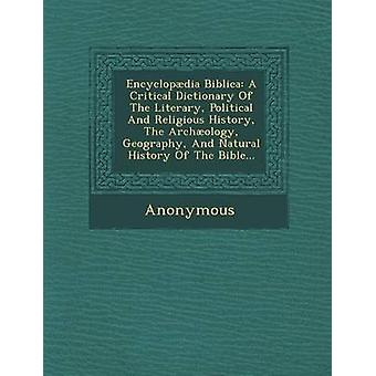 Encyclopdia Biblica A Critical Dictionary Of The Literary Political And Religious History The Archology Geography And Natural History Of The Bible... by Anonymous