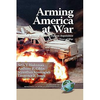 Arming America at War a Model for Rapid Defense Acquisition in Time of War Hc von Blakeman & Seth T.