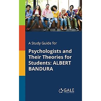 A Study Guide for Psychologists and Their Theories for Students ALBERT BANDURA by Gale & Cengage Learning