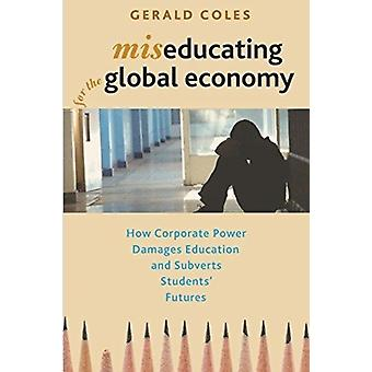 Miseducating for the Global Economy  How Corporate Power Damages Education and Subverts Students Futures by Gerald Coles