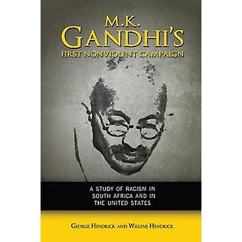 M. K. Gandhis First Nonviolent Campaign A Study of Racism in South Africa and the United States by Hendrick & George