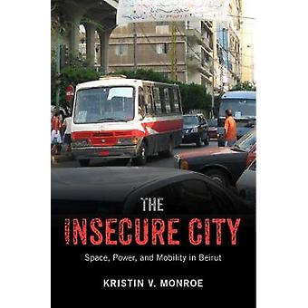 The Insecure City Space Power and Mobility in Beirut by Monroe & Kristin V.