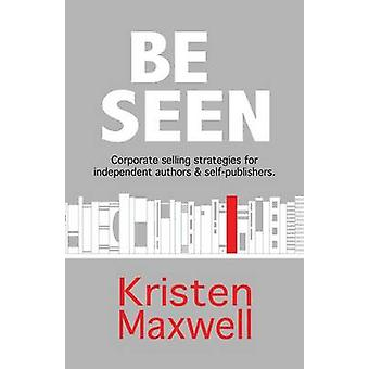 BE SEEN Corporate selling strategies for independent authors  selfpublishers by Maxwell & Kristen