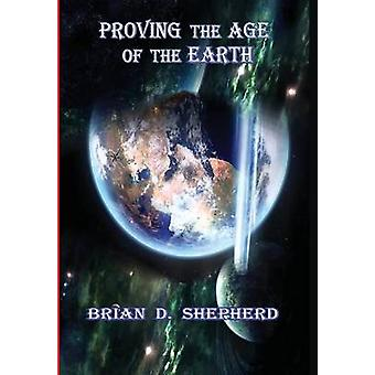 Proving The Age Of The Earth by Shepherd & Brian D.