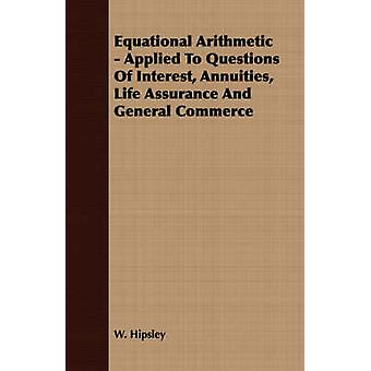 Equational Arithmetic  Applied To Questions Of Interest Annuities Life Assurance And General Commerce by Hipsley & W.